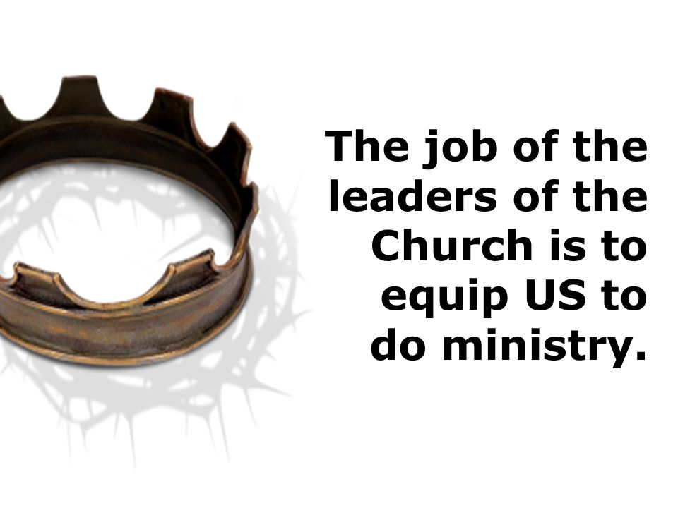 The job of the leaders of the Church is to equip US to do ministry.