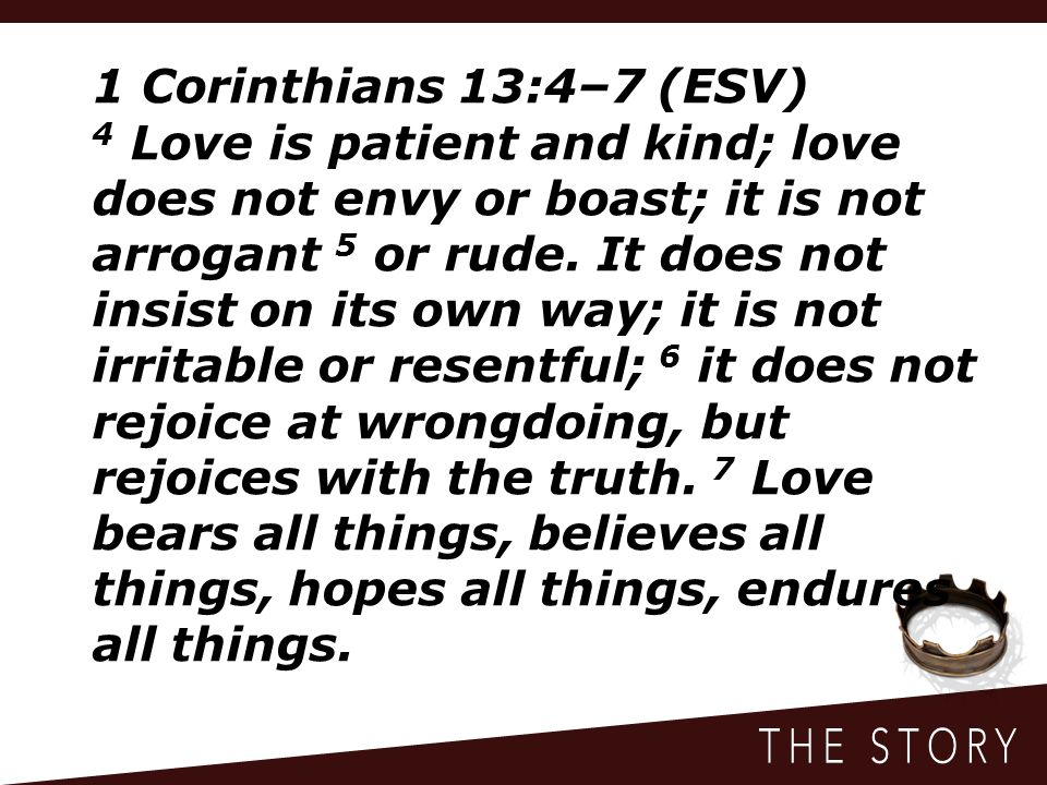 1 Corinthians 13:4–7 (ESV) 4 Love is patient and kind; love does not envy or boast; it is not arrogant 5 or rude.