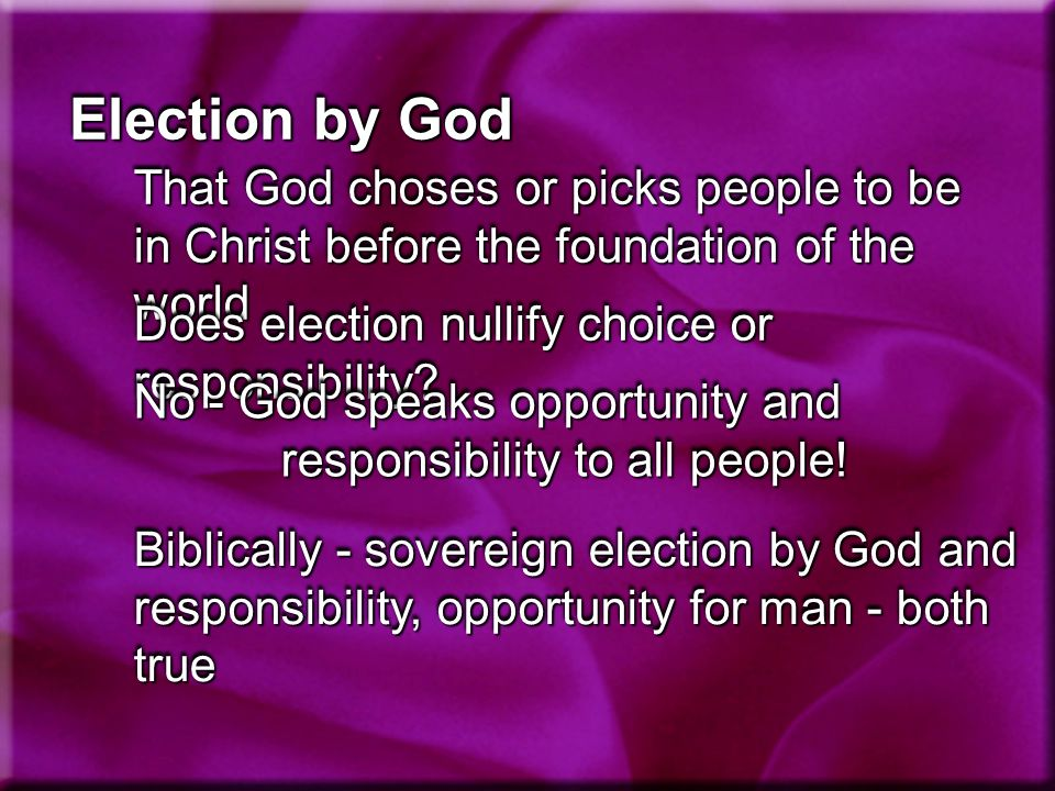 Election by God That God choses or picks people to be in Christ before the foundation of the world Does election nullify choice or responsibility.