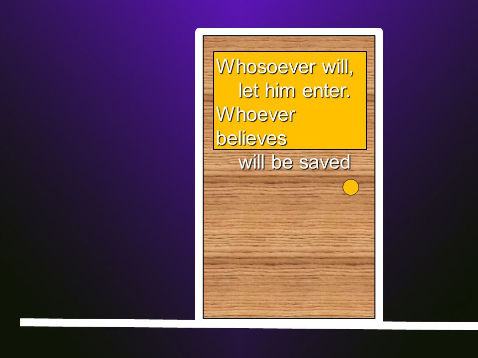 Whosoever will, let him enter. let him enter. Whoever believes will be saved will be saved