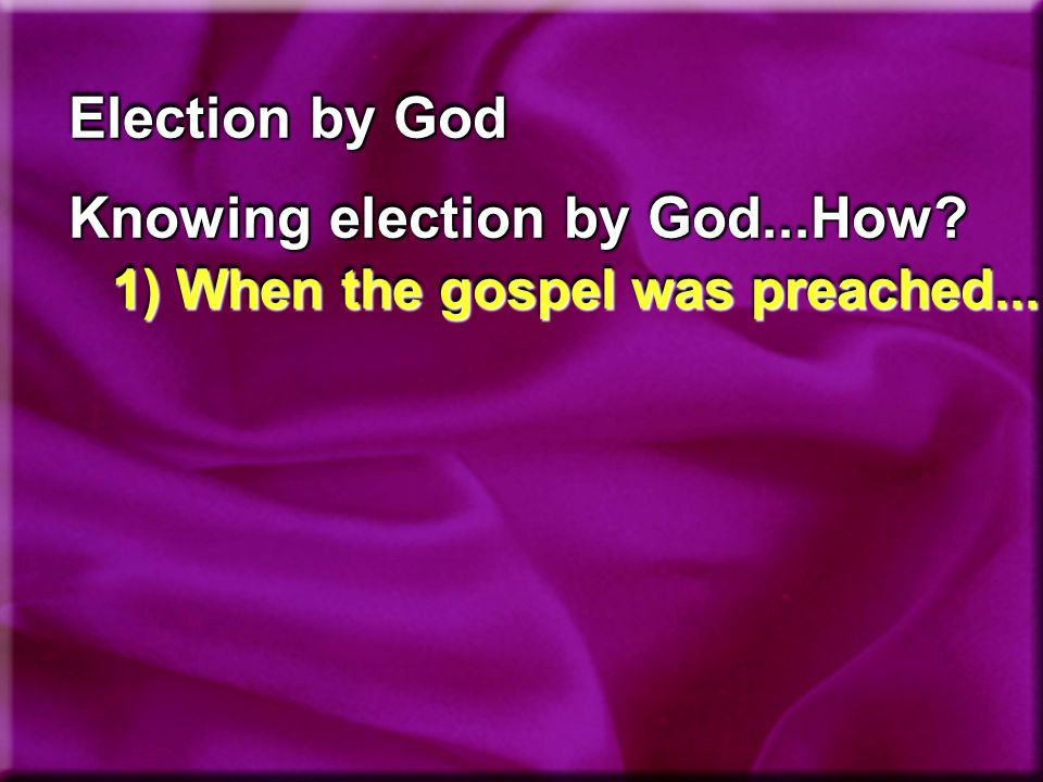 Election by God Knowing election by God...How 1) When the gospel was preached...