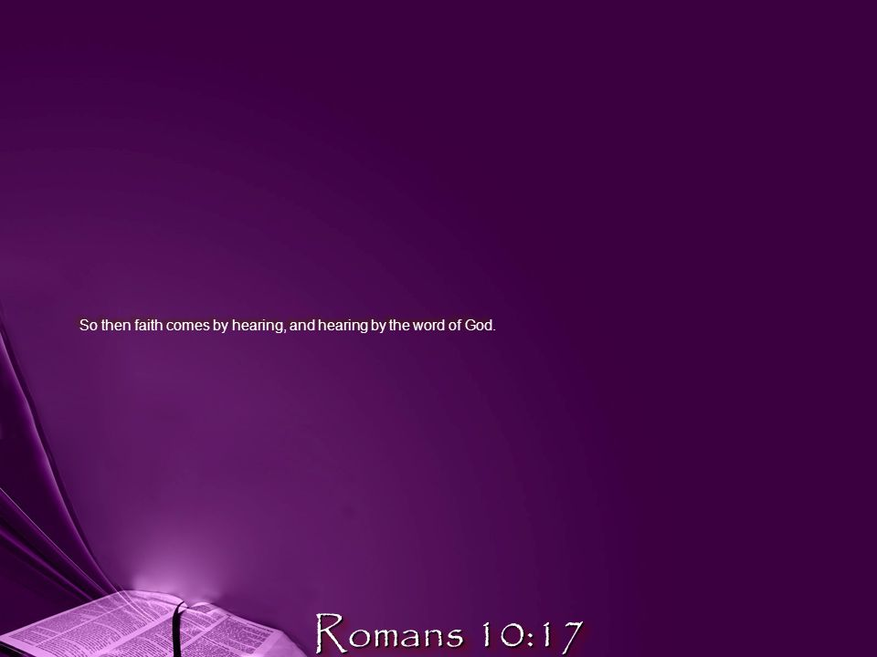 So then faith comes by hearing, and hearing by the word of God. Romans 10:17