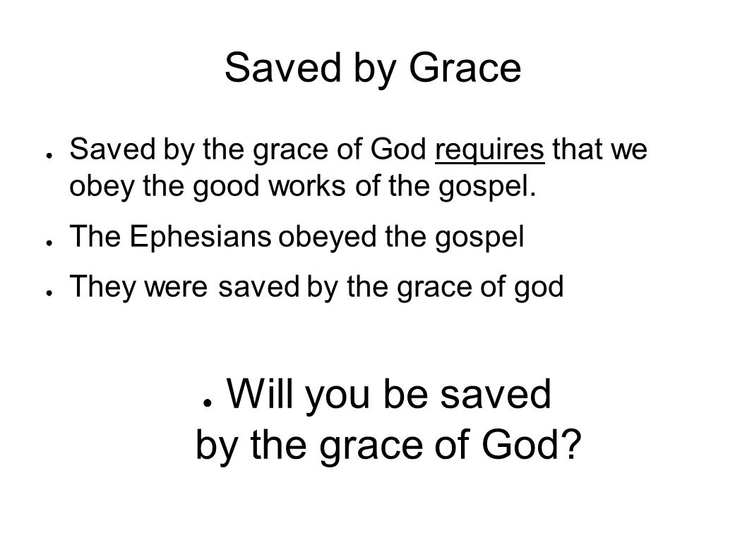 Saved by Grace ● Saved by the grace of God requires that we obey the good works of the gospel.