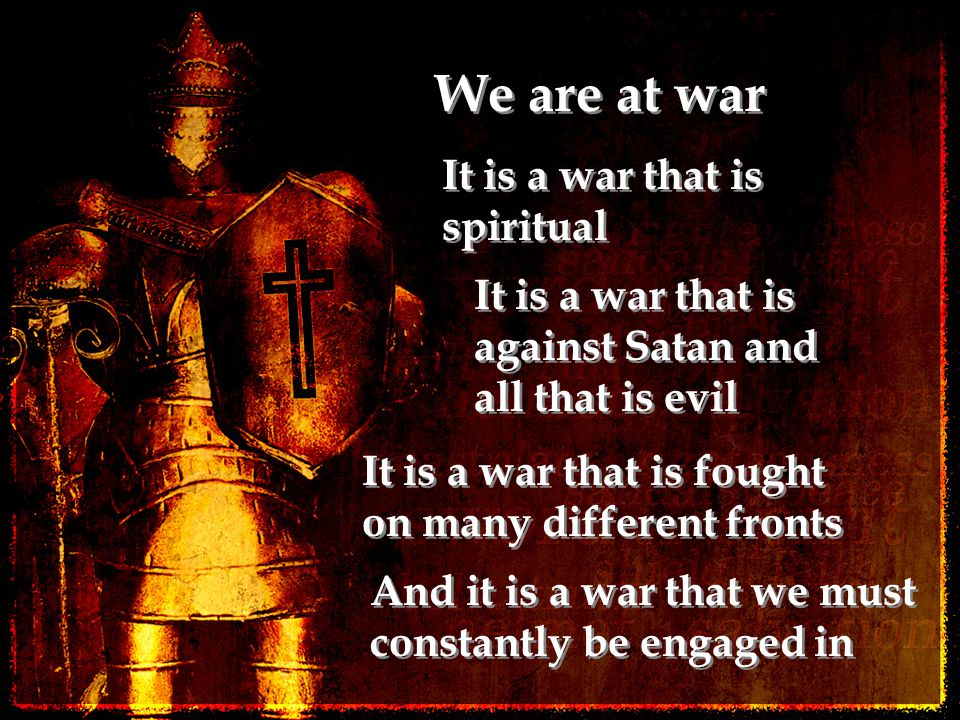 We are at war It is a war that is spiritual It is a war that is against Satan and all that is evil It is a war that is fought on many different fronts And it is a war that we must constantly be engaged in