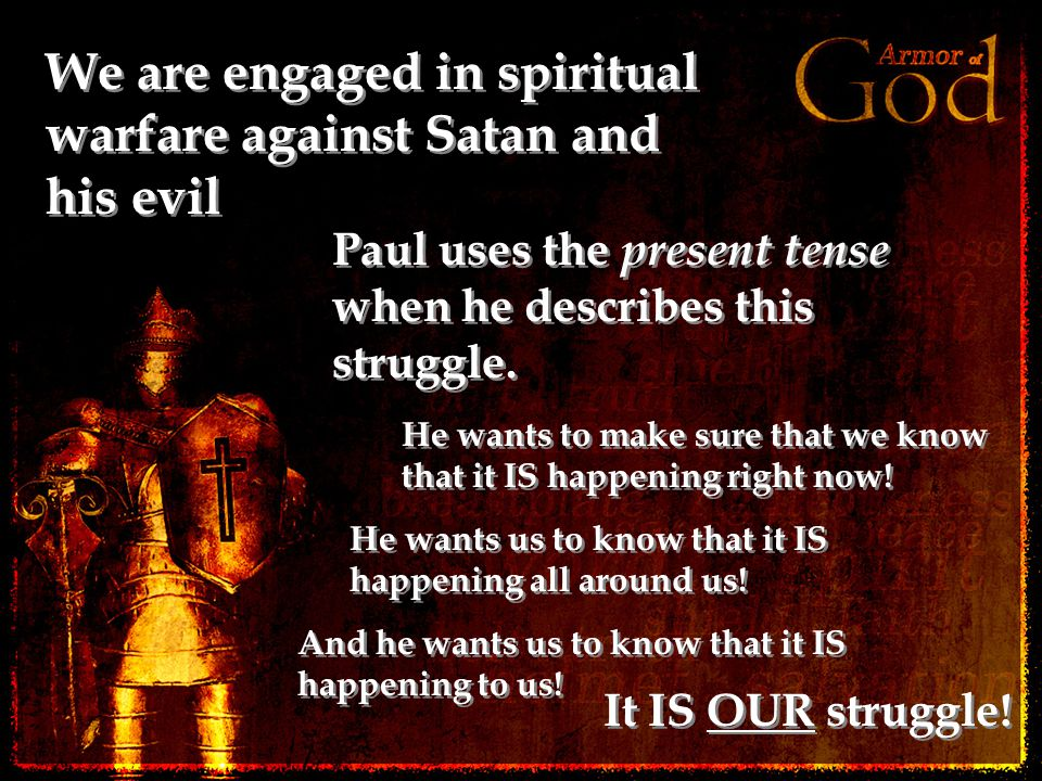 We are engaged in spiritual warfare against Satan and his evil Paul uses the present tense when he describes this struggle.