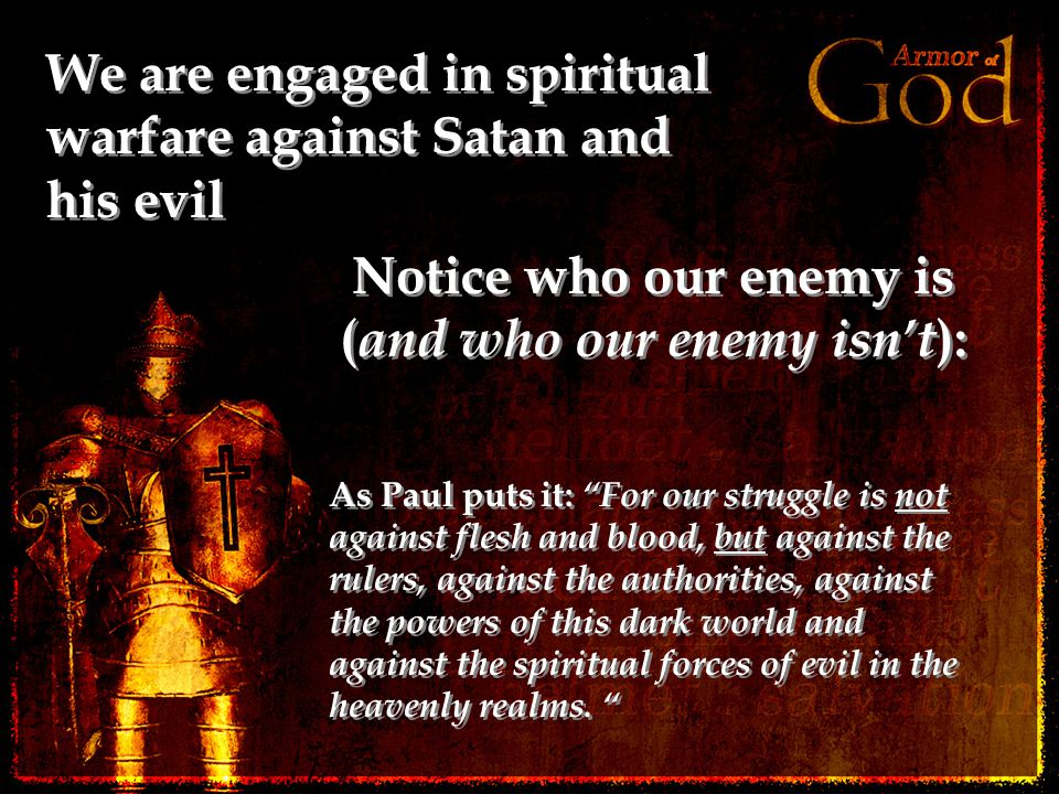 We are engaged in spiritual warfare against Satan and his evil Notice who our enemy is ( and who our enemy isn't ): As Paul puts it: For our struggle is not against flesh and blood, but against the rulers, against the authorities, against the powers of this dark world and against the spiritual forces of evil in the heavenly realms.