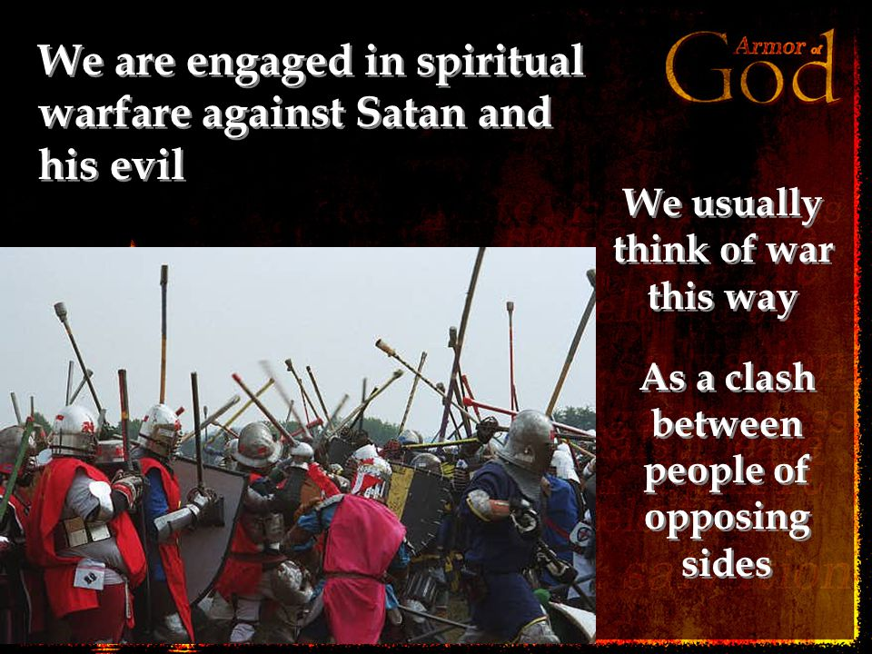 We are engaged in spiritual warfare against Satan and his evil We usually think of war this way As a clash between people of opposing sides