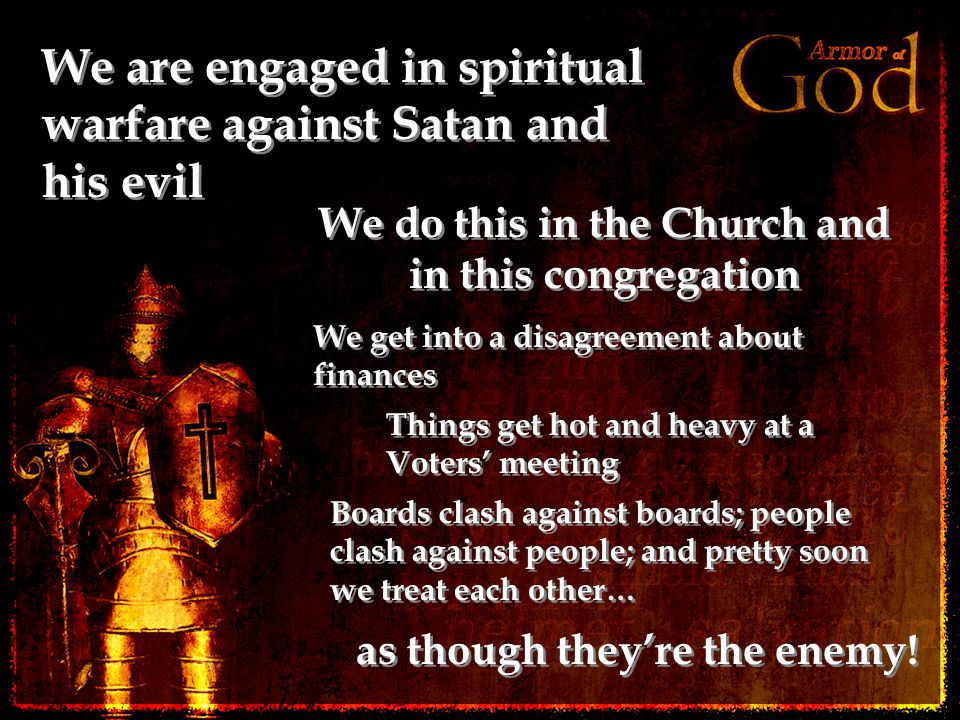 We are engaged in spiritual warfare against Satan and his evil We do this in the Church and in this congregation as though they're the enemy.