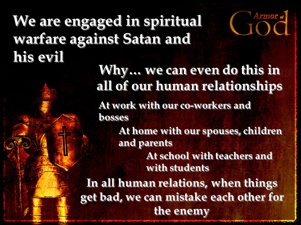 We are engaged in spiritual warfare against Satan and his evil Why… we can even do this in all of our human relationships In all human relations, when things get bad, we can mistake each other for the enemy At work with our co-workers and bosses At home with our spouses, children and parents At school with teachers and with students