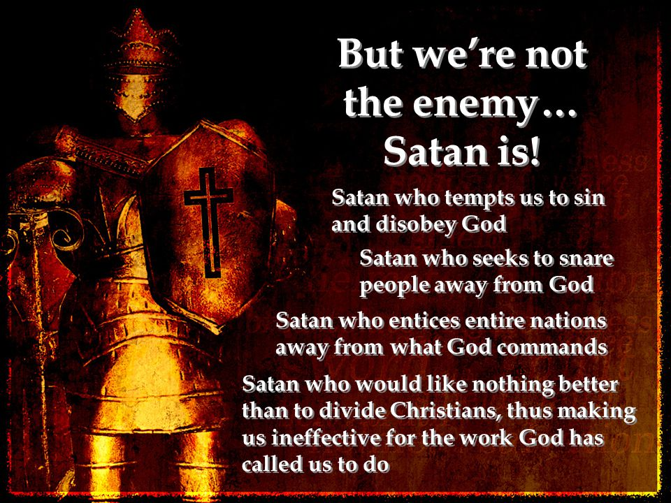 But we're not the enemy… Satan is! Satan who tempts us to sin and disobey God Satan who seeks to snare people away from God Satan who entices entire n