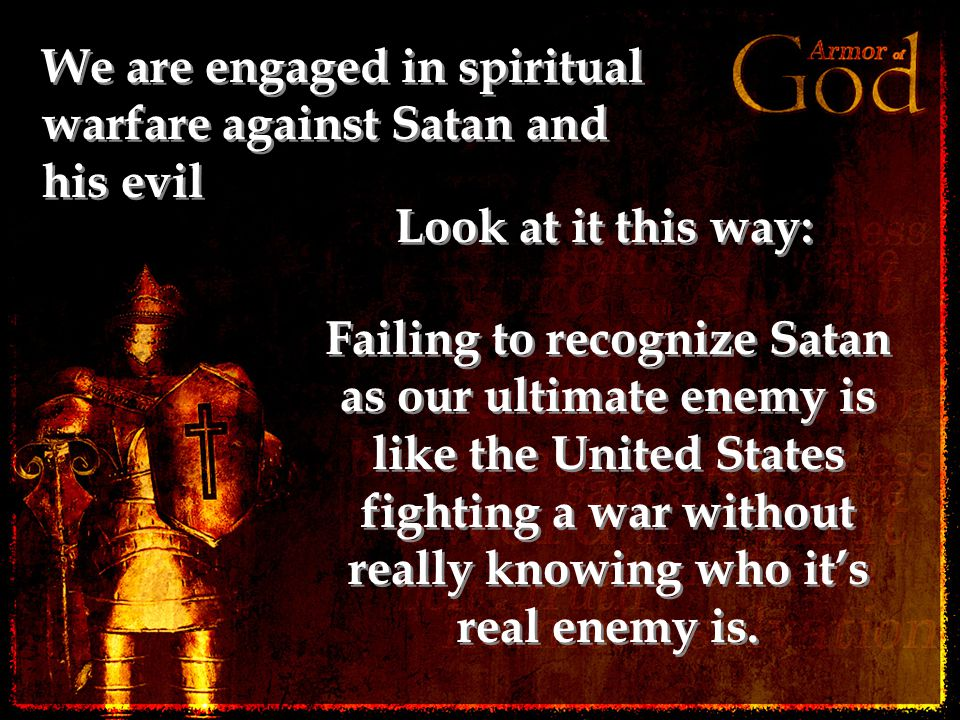 We are engaged in spiritual warfare against Satan and his evil Look at it this way: Failing to recognize Satan as our ultimate enemy is like the Unite