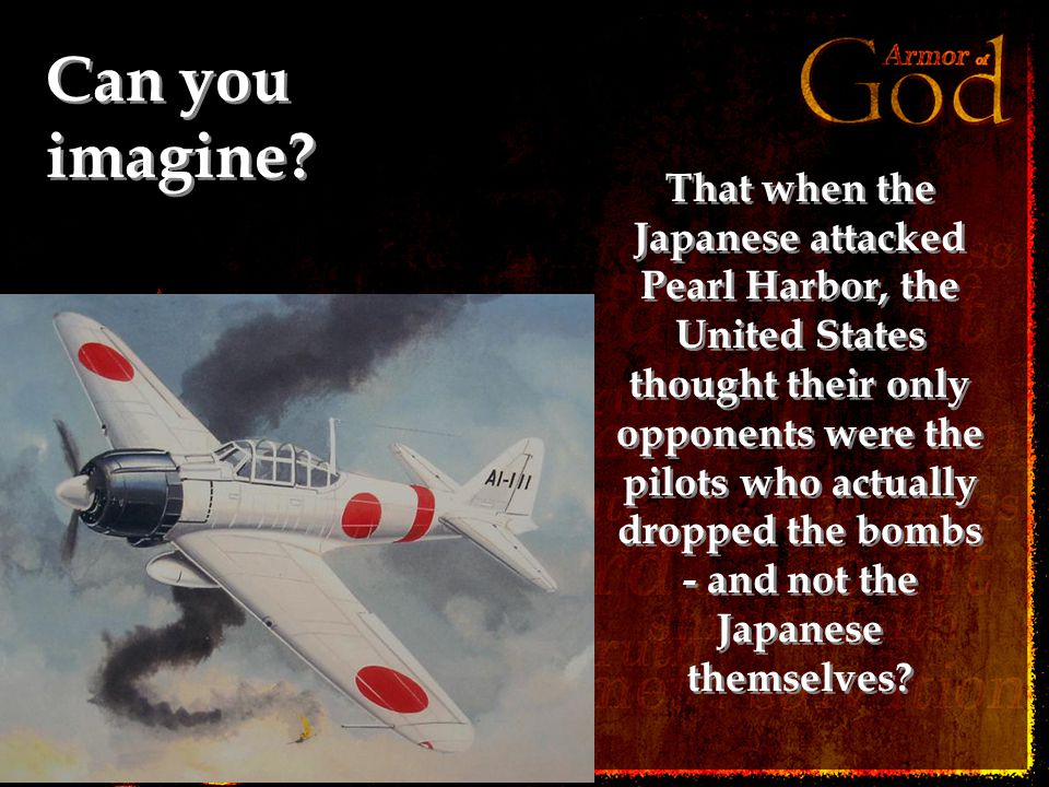 Can you imagine? That when the Japanese attacked Pearl Harbor, the United States thought their only opponents were the pilots who actually dropped the
