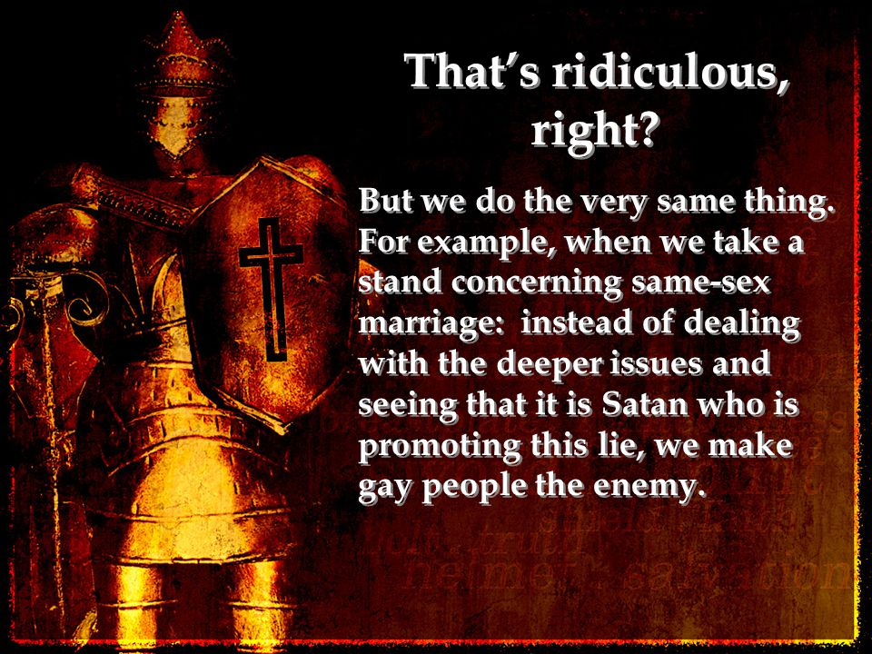 That's ridiculous, right? But we do the very same thing. For example, when we take a stand concerning same-sex marriage: instead of dealing with the d