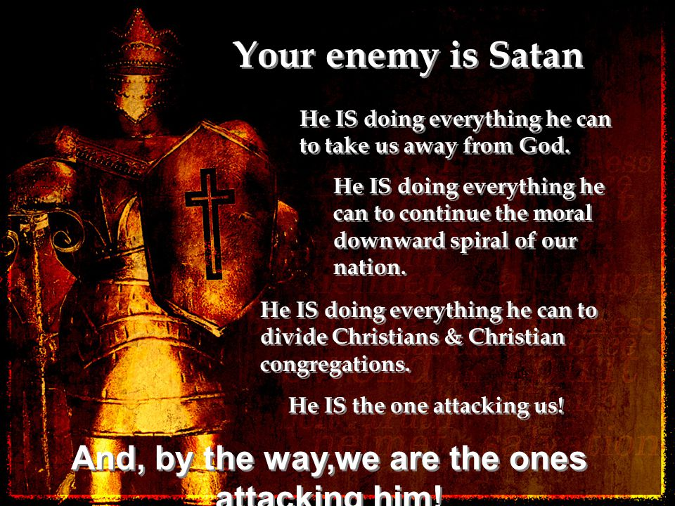 Your enemy is Satan He IS doing everything he can to take us away from God. He IS doing everything he can to continue the moral downward spiral of our