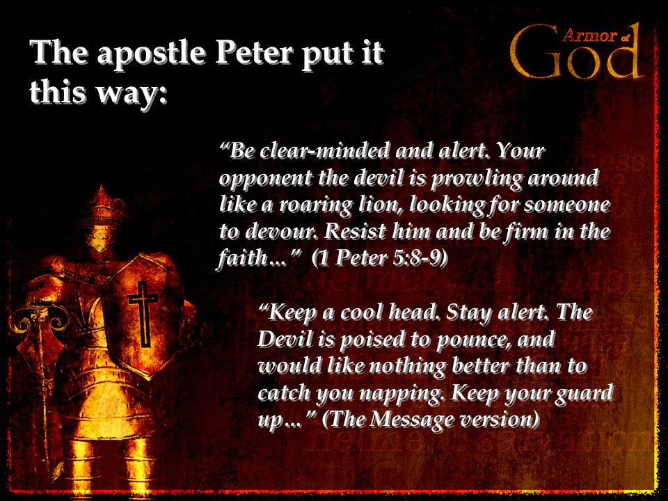 The apostle Peter put it this way: Be clear-minded and alert.