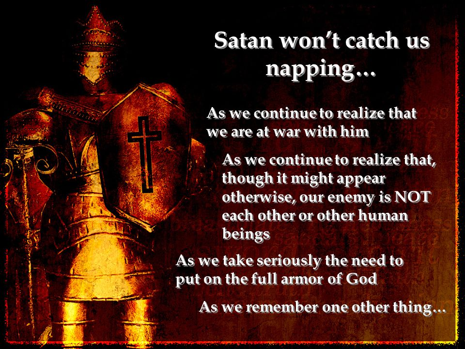 Satan won't catch us napping… As we continue to realize that we are at war with him As we continue to realize that, though it might appear otherwise, our enemy is NOT each other or other human beings As we take seriously the need to put on the full armor of God As we remember one other thing…