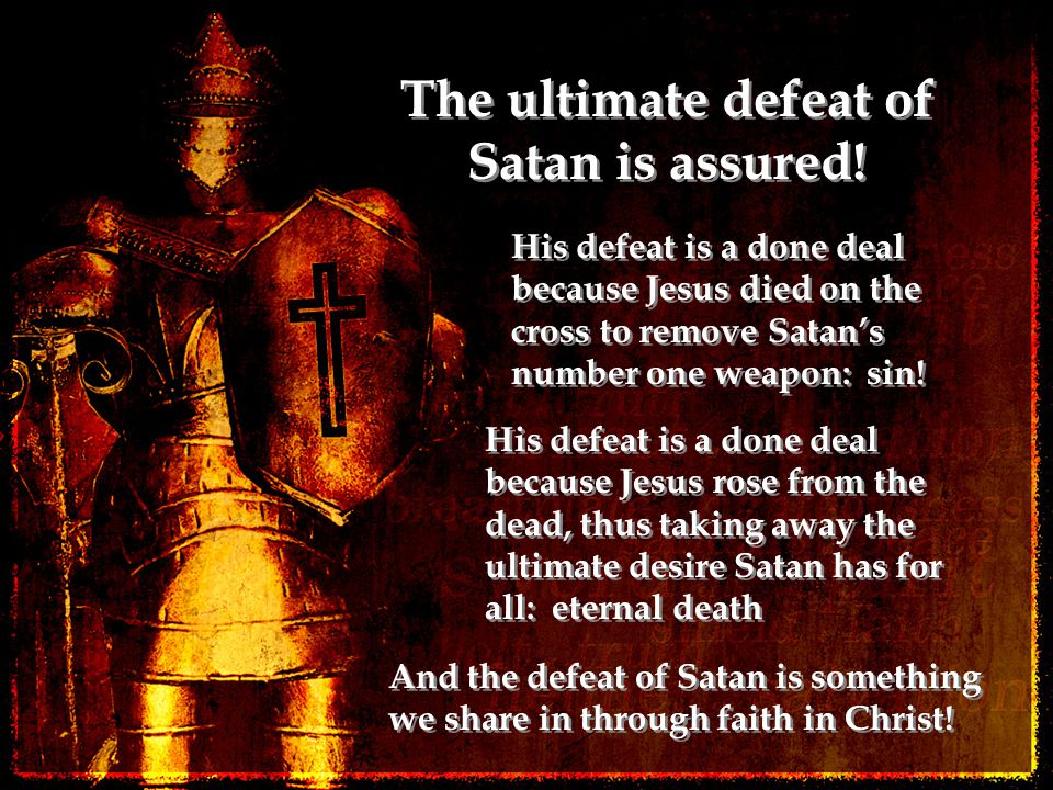 The ultimate defeat of Satan is assured! His defeat is a done deal because Jesus died on the cross to remove Satan's number one weapon: sin! His defea