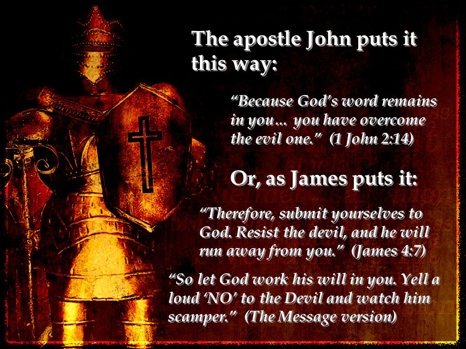 """The apostle John puts it this way: """"Because God's word remains in you… you have overcome the evil one."""" (1 John 2:14) Or, as James puts it: """"Therefore"""
