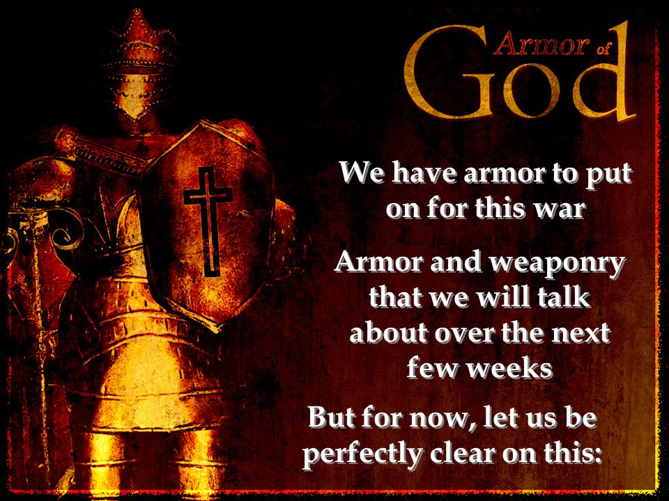 We have armor to put on for this war Armor and weaponry that we will talk about over the next few weeks But for now, let us be perfectly clear on this: