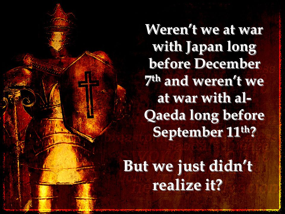 Weren't we at war with Japan long before December 7 th and weren't we at war with al- Qaeda long before September 11 th ? But we just didn't realize i