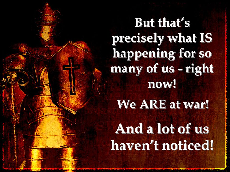 But that's precisely what IS happening for so many of us - right now! We ARE at war! And a lot of us haven't noticed!