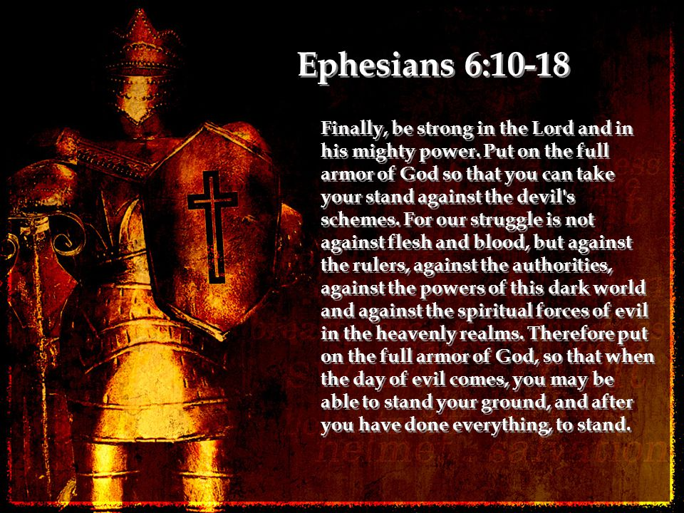 Finally, be strong in the Lord and in his mighty power. Put on the full armor of God so that you can take your stand against the devil's schemes. For