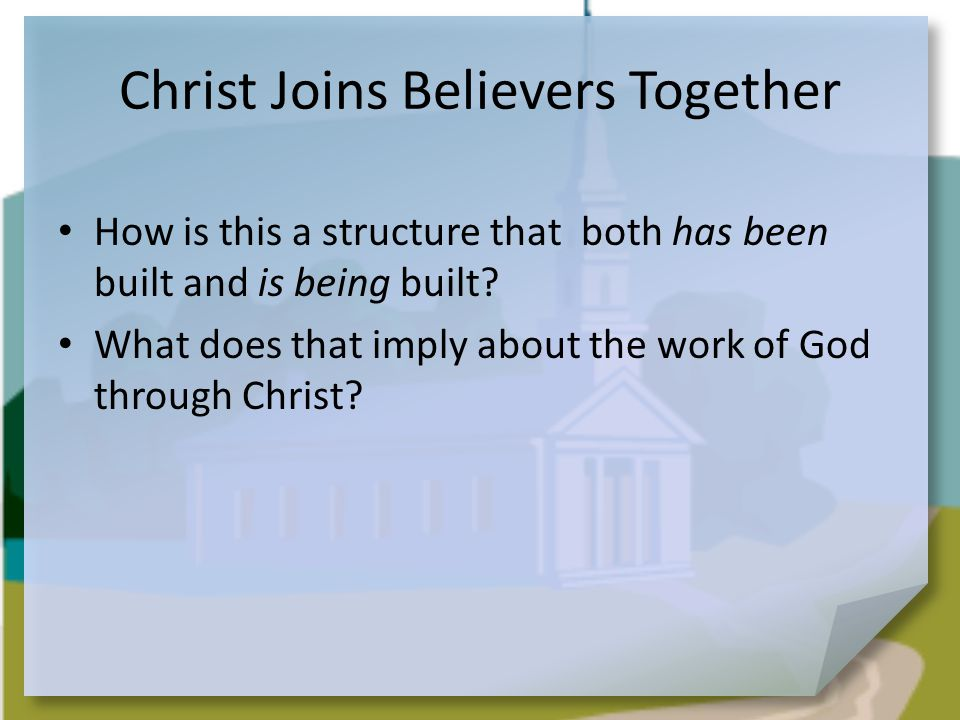 Christ Joins Believers Together How is this a structure that both has been built and is being built.