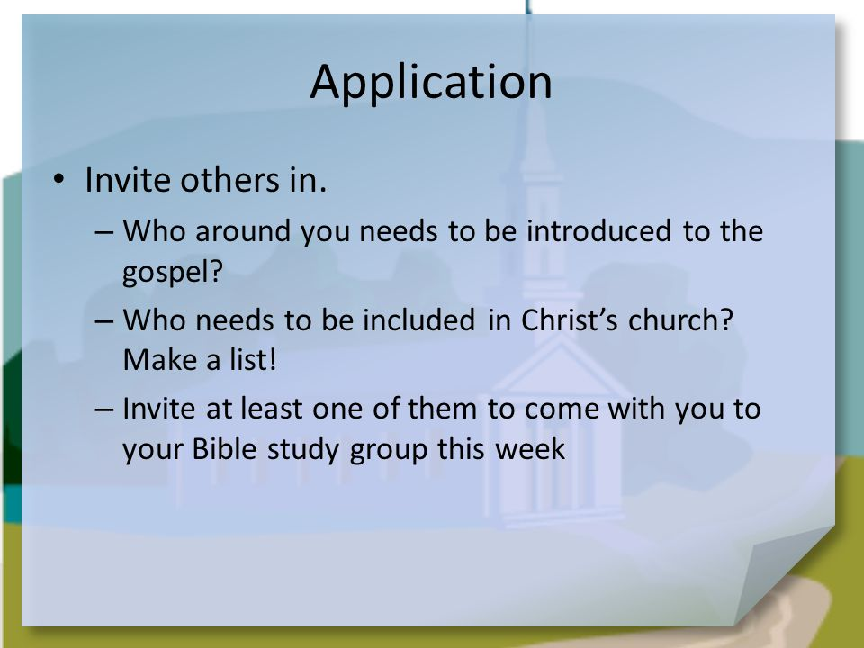 Application Invite others in. – Who around you needs to be introduced to the gospel.