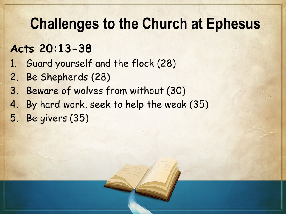 Challenges to the Church at Ephesus Acts 20:13-38 1.Guard yourself and the flock (28) 2.Be Shepherds (28) 3.Beware of wolves from without (30) 4.By hard work, seek to help the weak (35) 5.Be givers (35)