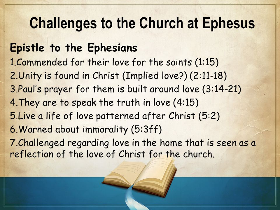 Challenges to the Church at Ephesus Epistle to the Ephesians 1.Commended for their love for the saints (1:15) 2.Unity is found in Christ (Implied love ) (2:11-18) 3.Paul's prayer for them is built around love (3:14-21) 4.They are to speak the truth in love (4:15) 5.Live a life of love patterned after Christ (5:2) 6.Warned about immorality (5:3ff) 7.Challenged regarding love in the home that is seen as a reflection of the love of Christ for the church.
