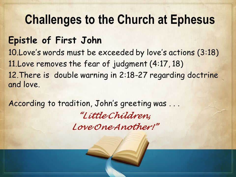 Challenges to the Church at Ephesus Epistle of First John 10.Love's words must be exceeded by love's actions (3:18) 11.Love removes the fear of judgment (4:17, 18) 12.There is double warning in 2:18-27 regarding doctrine and love.