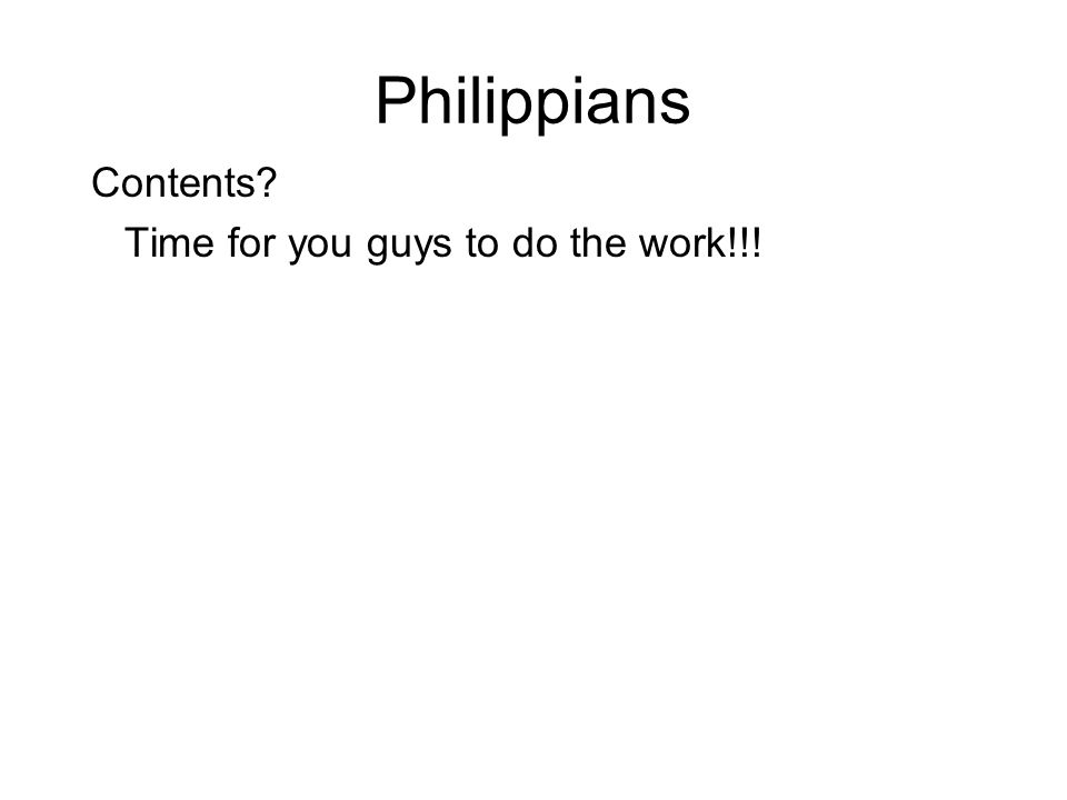 Philippians Contents Time for you guys to do the work!!!