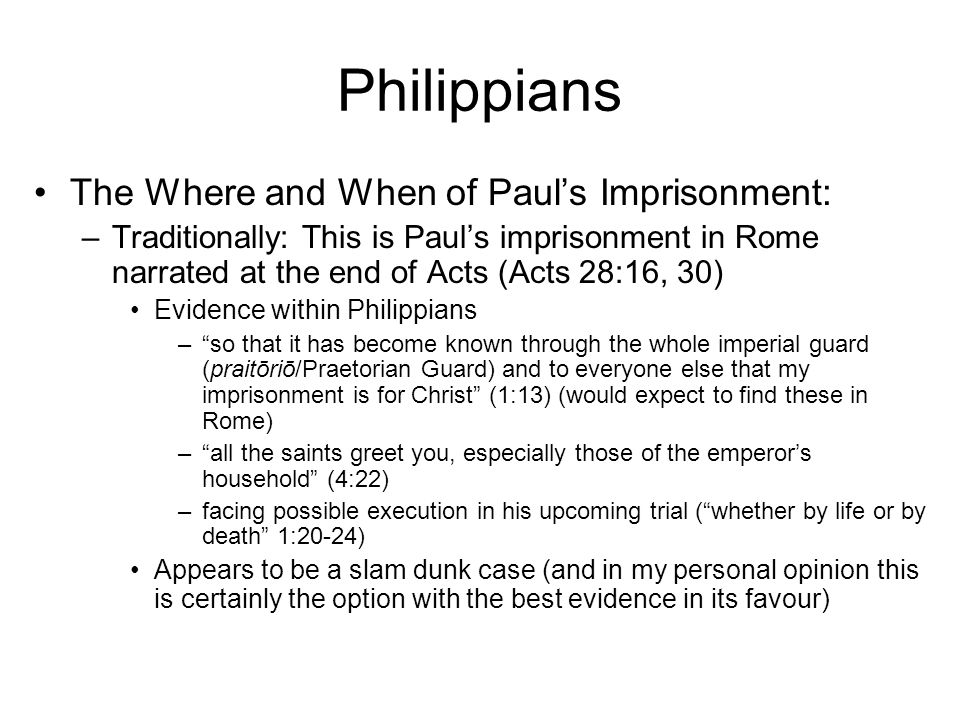 Philippians The Where and When of Paul's Imprisonment: –Traditionally: This is Paul's imprisonment in Rome narrated at the end of Acts (Acts 28:16, 30) Evidence within Philippians – so that it has become known through the whole imperial guard (praitōriō/Praetorian Guard) and to everyone else that my imprisonment is for Christ (1:13) (would expect to find these in Rome) – all the saints greet you, especially those of the emperor's household (4:22) –facing possible execution in his upcoming trial ( whether by life or by death 1:20-24) Appears to be a slam dunk case (and in my personal opinion this is certainly the option with the best evidence in its favour)