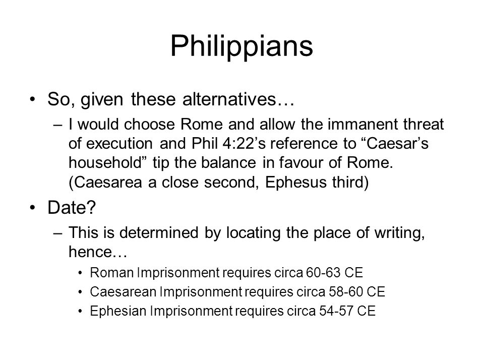 Philippians So, given these alternatives… –I would choose Rome and allow the immanent threat of execution and Phil 4:22's reference to Caesar's household tip the balance in favour of Rome.