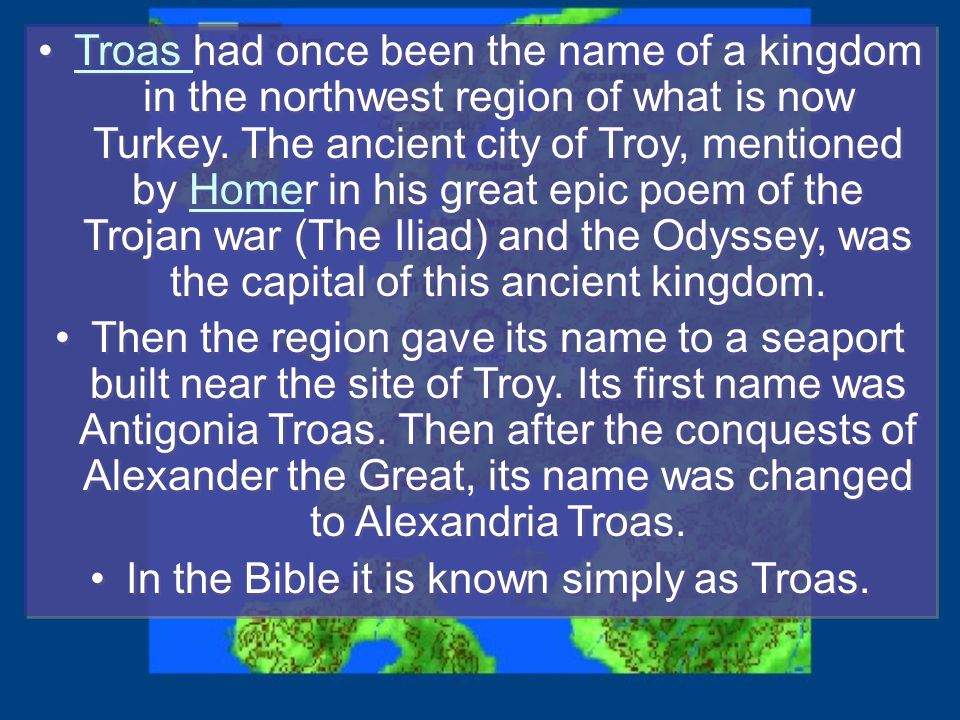 Troas had once been the name of a kingdom in the northwest region of what is now Turkey.