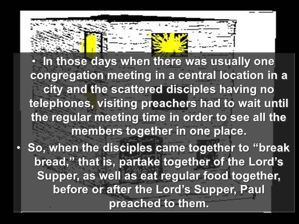 In those days when there was usually one congregation meeting in a central location in a city and the scattered disciples having no telephones, visiting preachers had to wait until the regular meeting time in order to see all the members together in one place.