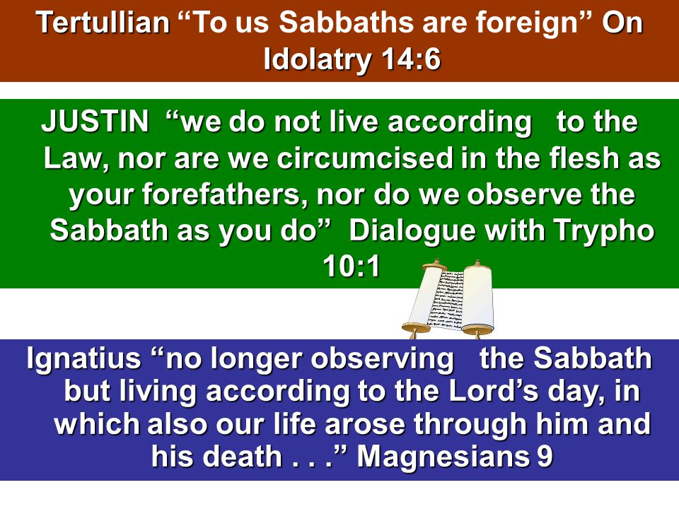 JUSTIN we do not live according to the Law, nor are we circumcised in the flesh as your forefathers, nor do we observe the Sabbath as you do Dialogue with Trypho 10:1 TertullianOn Idolatry 14:6 Tertullian To us Sabbaths are foreign On Idolatry 14:6 Ignatius no longer observing the Sabbath but living according to the Lord's day, in which also our life arose through him and his death... Magnesians 9