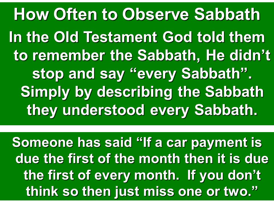 How Often to Observe Sabbath In the Old Testament God told them to remember the Sabbath, He didn't stop and say every Sabbath .