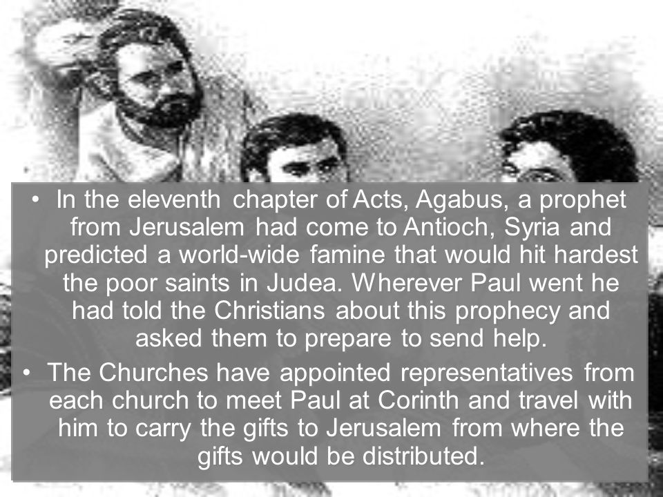 In the eleventh chapter of Acts, Agabus, a prophet from Jerusalem had come to Antioch, Syria and predicted a world-wide famine that would hit hardest the poor saints in Judea.