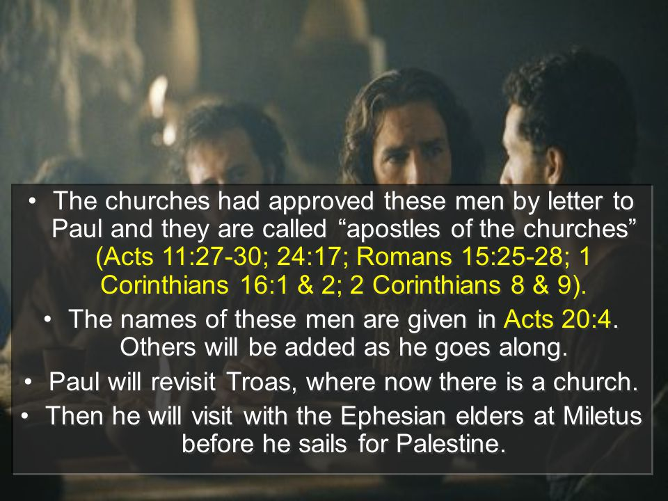 The churches had approved these men by letter to Paul and they are called apostles of the churches (Acts 11:27-30; 24:17; Romans 15:25-28; 1 Corinthians 16:1 & 2; 2 Corinthians 8 & 9).