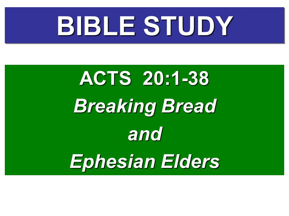 BIBLE STUDY ACTS 20:1-38 Breaking Bread and Ephesian Elders ACTS 20:1-38 Breaking Bread and Ephesian Elders