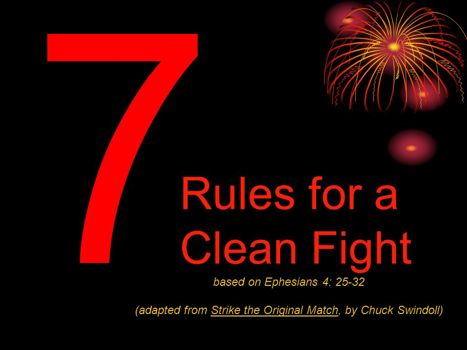 7 based on Ephesians 4: 25-32 (adapted from Strike the Original Match, by Chuck Swindoll) Rules for a Clean Fight