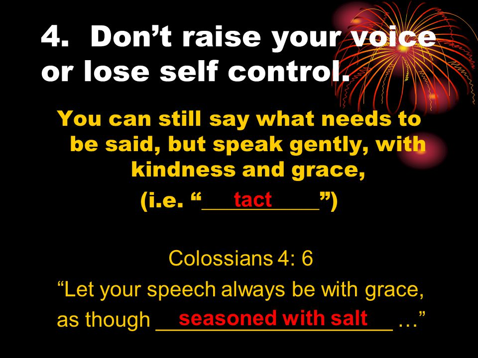 4. Don't raise your voice or lose self control.