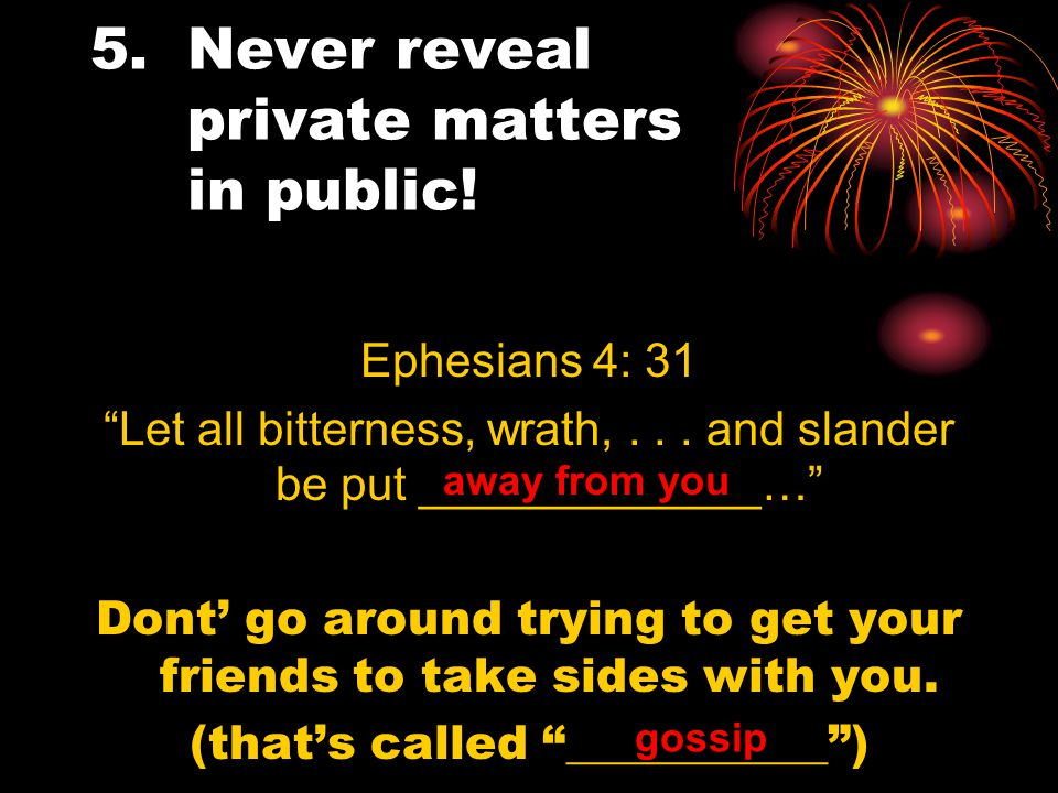 5.Never reveal private matters in public. Ephesians 4: 31 Let all bitterness, wrath,...