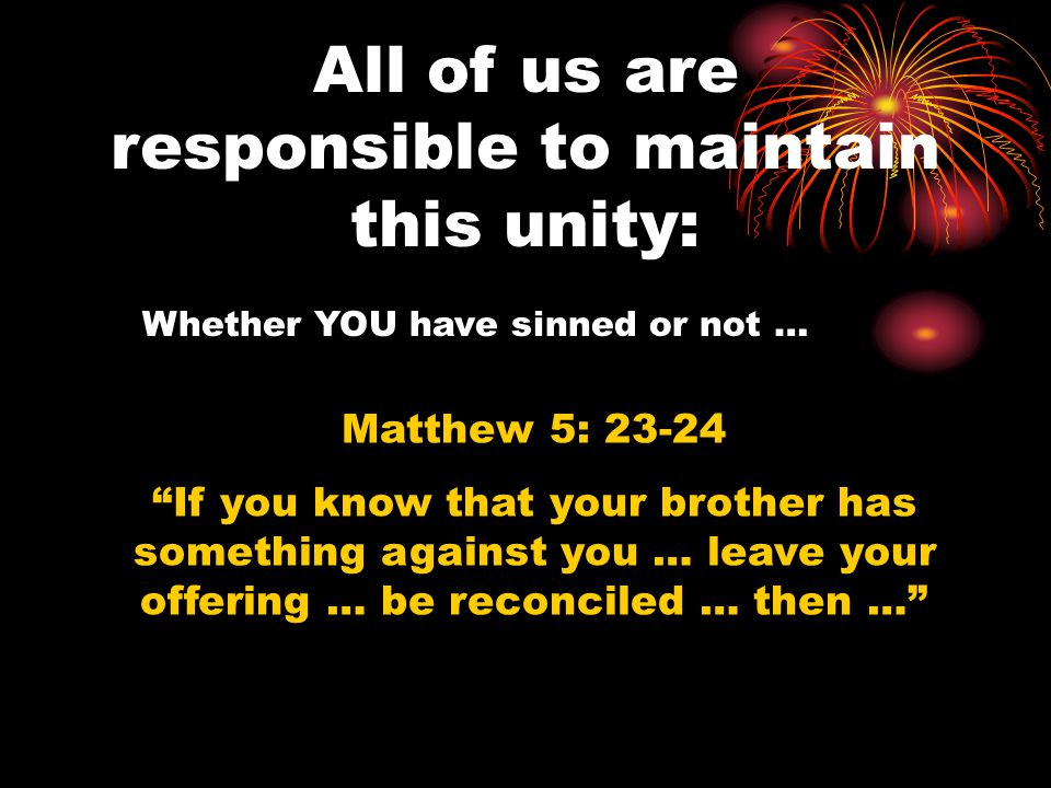 All of us are responsible to maintain this unity: Matthew 5: 23-24 If you know that your brother has something against you … leave your offering … be reconciled … then … Whether YOU have sinned or not …