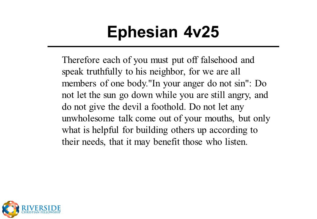 Ephesian 4v25 Therefore each of you must put off falsehood and speak truthfully to his neighbor, for we are all members of one body. In your anger do not sin : Do not let the sun go down while you are still angry, and do not give the devil a foothold.