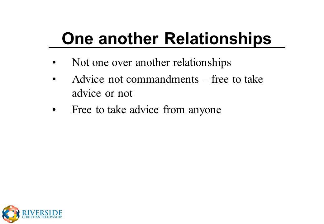 One another Relationships Not one over another relationships Advice not commandments – free to take advice or not Free to take advice from anyone