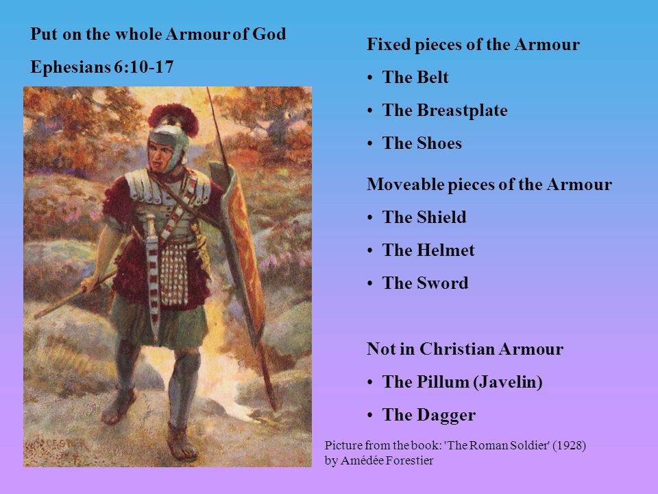 Fixed pieces of the Armour The Belt The Breastplate The Shoes Moveable pieces of the Armour The Shield The Helmet The Sword Not in Christian Armour The Pillum (Javelin) The Dagger Picture from the book: The Roman Soldier (1928) by Amédée Forestier Put on the whole Armour of God Ephesians 6:10-17