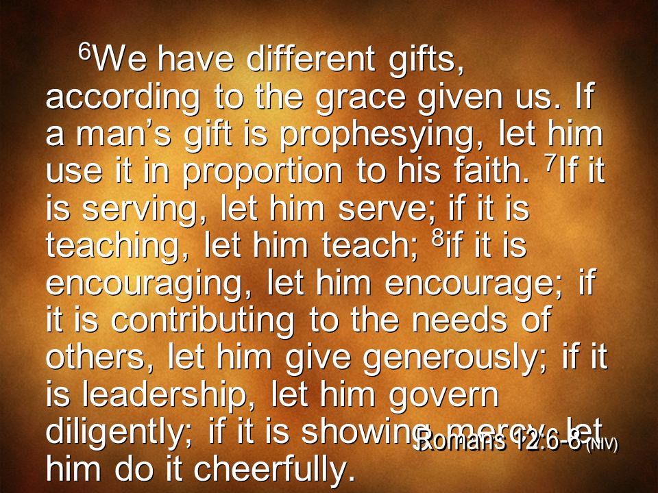 6 We have different gifts, according to the grace given us. If a man's gift is prophesying, let him use it in proportion to his faith. 7 If it is serv