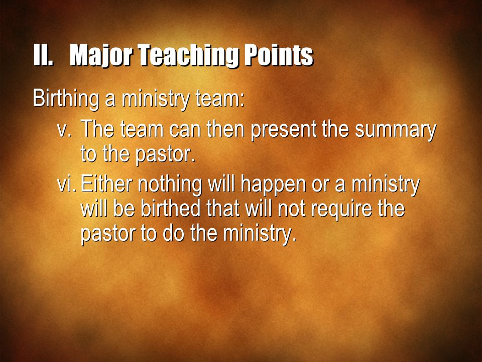 II.Major Teaching Points Birthing a ministry team: v.The team can then present the summary to the pastor. vi.Either nothing will happen or a ministry